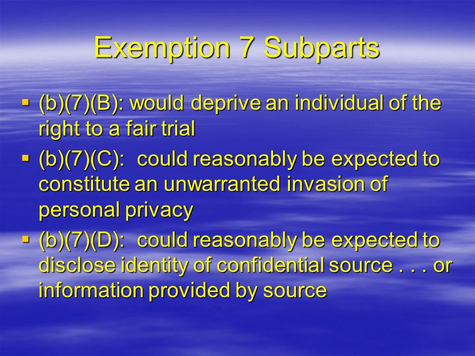 Exemption 7 Subparts  (b)(7)(B): would deprive an individual of the right to a fair trial  (b)(7)(C): could reasonably be expected to constitute an unwarranted invasion of personal privacy  (b)(7)(D): could reasonably be expected to disclose identity of confidential source...