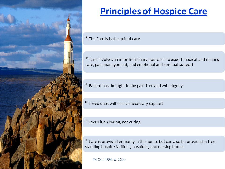 Principles of Hospice Care * The Family is the unit of care * Care involves an interdisciplinary approach to expert medical and nursing care, pain management, and emotional and spiritual support * Patient has the right to die pain-free and with dignity * Loved ones will receive necessary support * Focus is on caring, not curing * Care is provided primarily in the home, but can also be provided in free- standing hospice facilities, hospitals, and nursing homes (ACS, 2004, p.