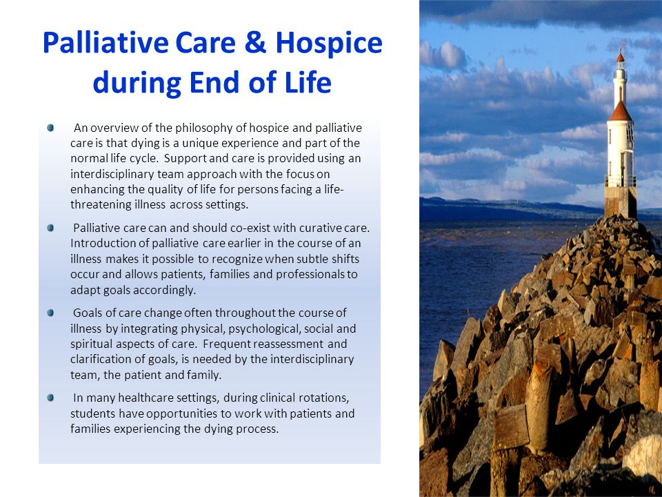 Palliative Care & Hospice during End of Life An overview of the philosophy of hospice and palliative care is that dying is a unique experience and part of the normal life cycle.