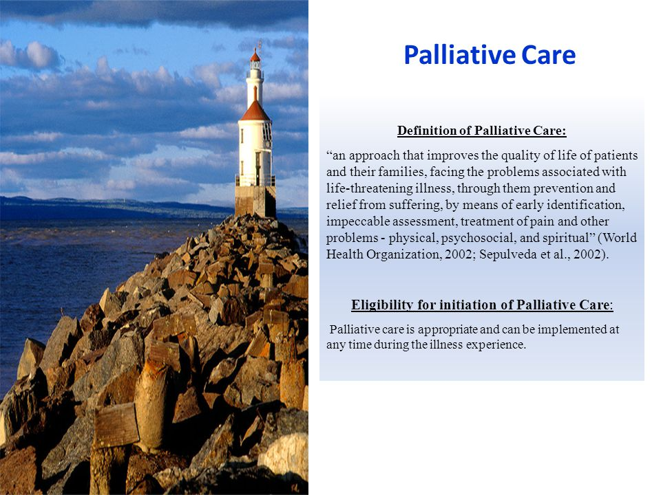Palliative Care Definition of Palliative Care: an approach that improves the quality of life of patients and their families, facing the problems associated with life-threatening illness, through them prevention and relief from suffering, by means of early identification, impeccable assessment, treatment of pain and other problems - physical, psychosocial, and spiritual (World Health Organization, 2002; Sepulveda et al., 2002).