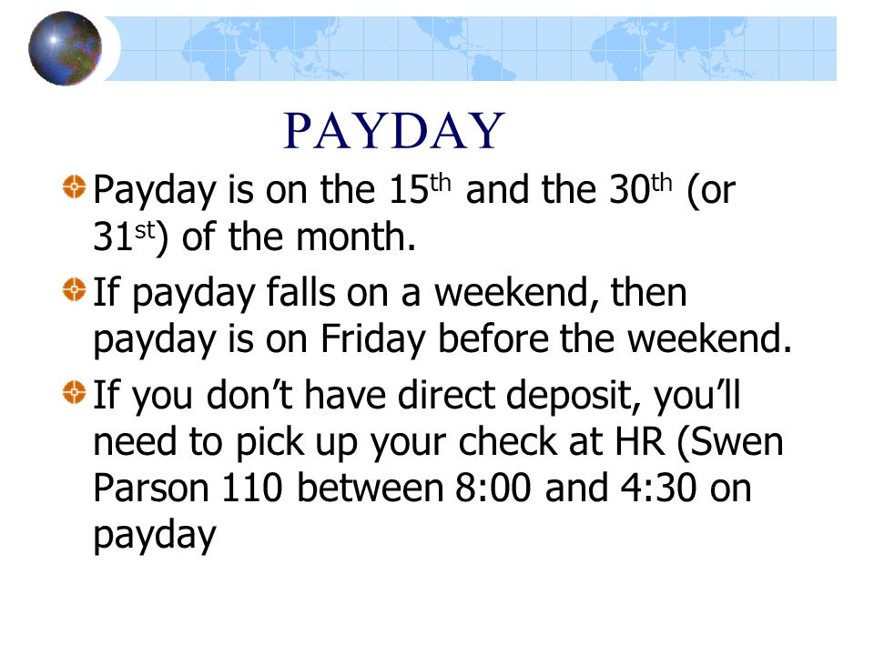 PAYDAY Payday is on the 15 th and the 30 th (or 31 st ) of the month. If payday falls on a weekend, then payday is on Friday before the weekend. If yo