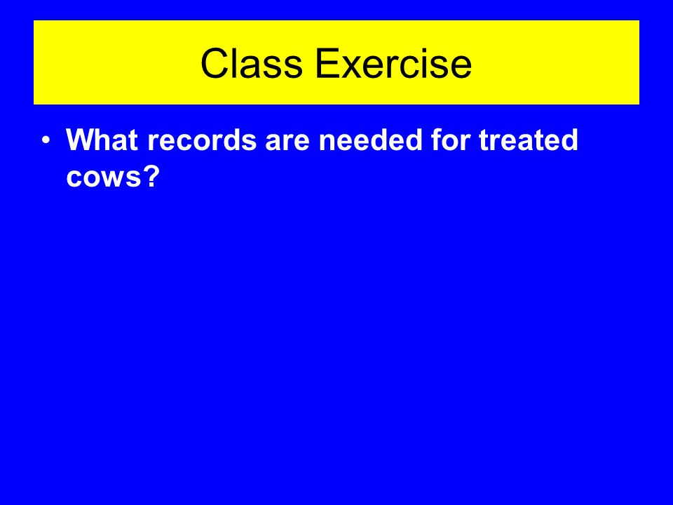 Class Exercise What records are needed for treated cows