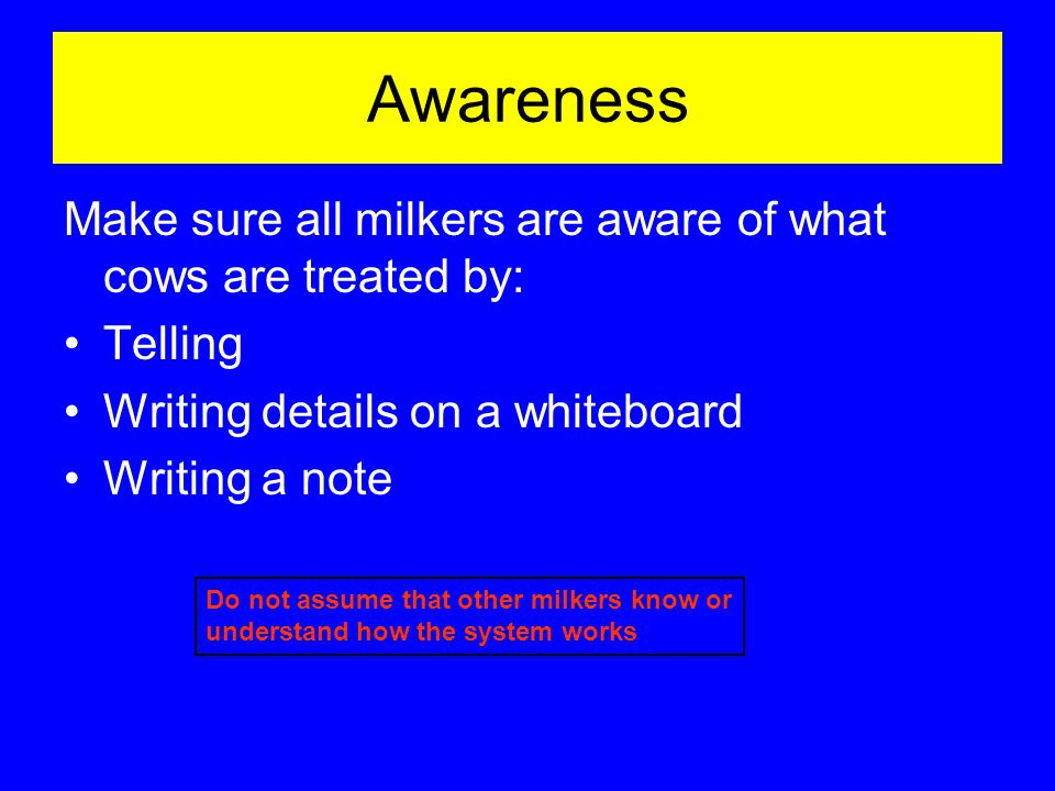 Awareness Make sure all milkers are aware of what cows are treated by: Telling Writing details on a whiteboard Writing a note Do not assume that other milkers know or understand how the system works
