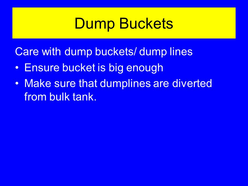 Dump Buckets Care with dump buckets/ dump lines Ensure bucket is big enough Make sure that dumplines are diverted from bulk tank.