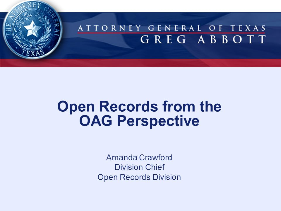 Open Records from the OAG Perspective Amanda Crawford Division Chief Open Records Division