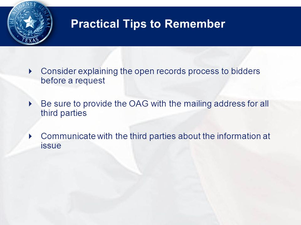 Practical Tips to Remember  Consider explaining the open records process to bidders before a request  Be sure to provide the OAG with the mailing address for all third parties  Communicate with the third parties about the information at issue