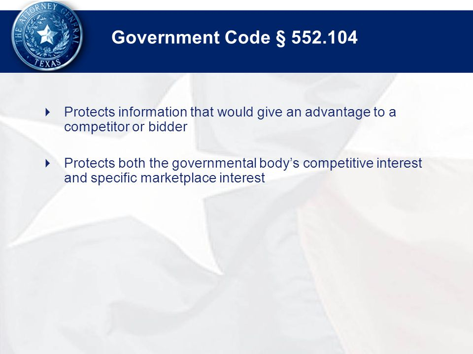Government Code § 552.104  Protects information that would give an advantage to a competitor or bidder  Protects both the governmental body's competitive interest and specific marketplace interest
