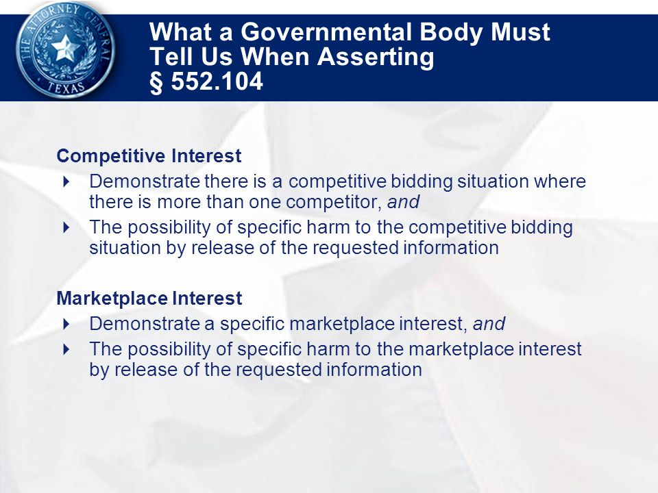 What a Governmental Body Must Tell Us When Asserting § 552.104 Competitive Interest  Demonstrate there is a competitive bidding situation where there is more than one competitor, and  The possibility of specific harm to the competitive bidding situation by release of the requested information Marketplace Interest  Demonstrate a specific marketplace interest, and  The possibility of specific harm to the marketplace interest by release of the requested information