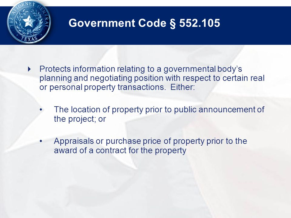 Government Code § 552.105  Protects information relating to a governmental body's planning and negotiating position with respect to certain real or personal property transactions.