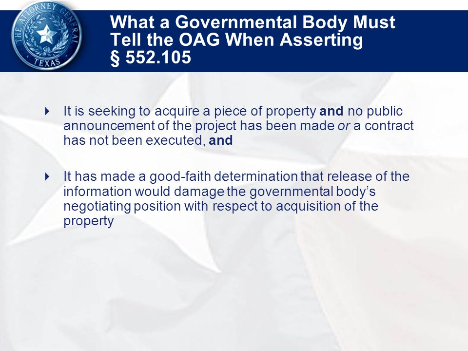 What a Governmental Body Must Tell the OAG When Asserting § 552.105  It is seeking to acquire a piece of property and no public announcement of the project has been made or a contract has not been executed, and  It has made a good-faith determination that release of the information would damage the governmental body's negotiating position with respect to acquisition of the property