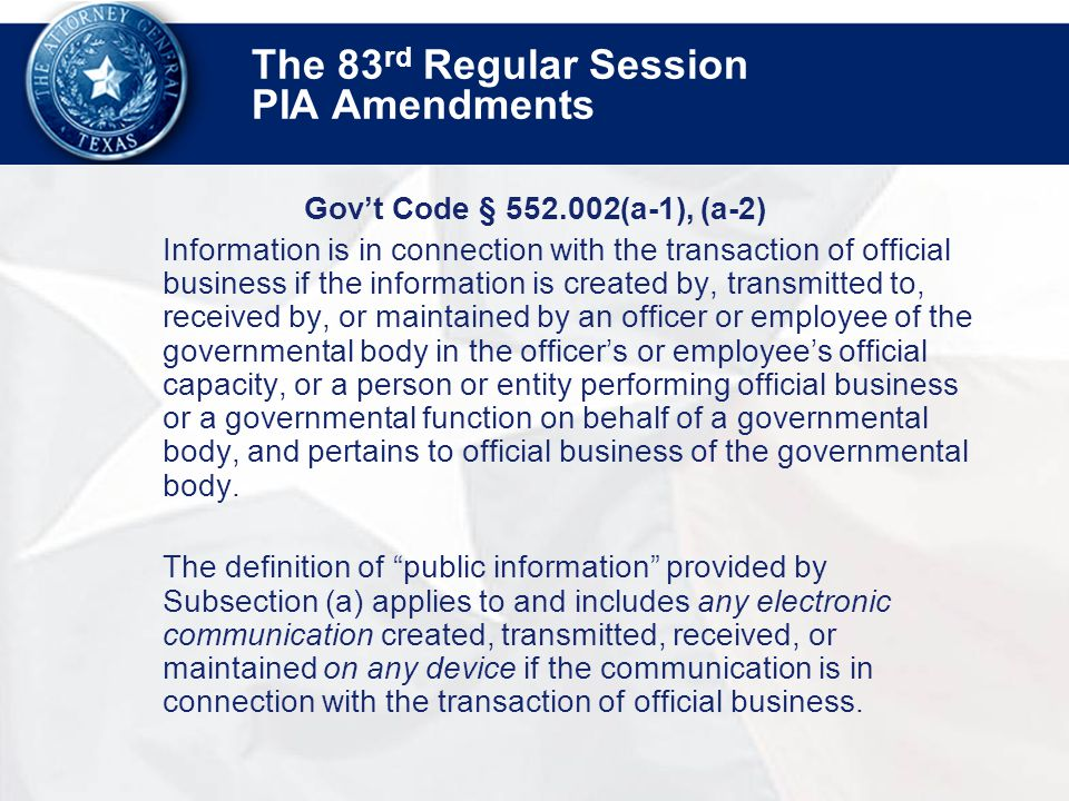 The 83 rd Regular Session PIA Amendments Gov't Code § 552.002(a-1), (a-2) Information is in connection with the transaction of official business if the information is created by, transmitted to, received by, or maintained by an officer or employee of the governmental body in the officer's or employee's official capacity, or a person or entity performing official business or a governmental function on behalf of a governmental body, and pertains to official business of the governmental body.