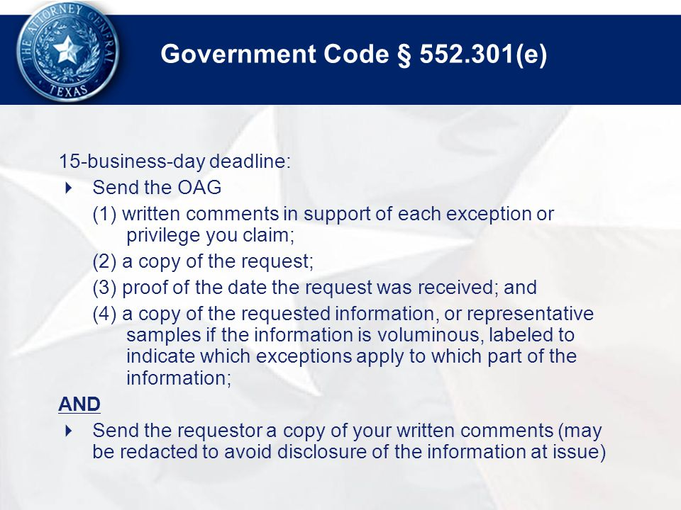 Government Code § 552.301(e) 15-business-day deadline:  Send the OAG (1) written comments in support of each exception or privilege you claim; (2) a copy of the request; (3) proof of the date the request was received; and (4) a copy of the requested information, or representative samples if the information is voluminous, labeled to indicate which exceptions apply to which part of the information; AND  Send the requestor a copy of your written comments (may be redacted to avoid disclosure of the information at issue)