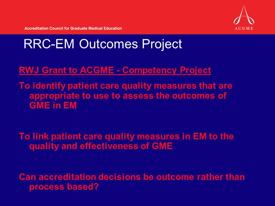 RRC-EM Outcomes Project RWJ Grant to ACGME - Competency Project To identify patient care quality measures that are appropriate to use to assess the outcomes of GME in EM To link patient care quality measures in EM to the quality and effectiveness of GME Can accreditation decisions be outcome rather than process based?
