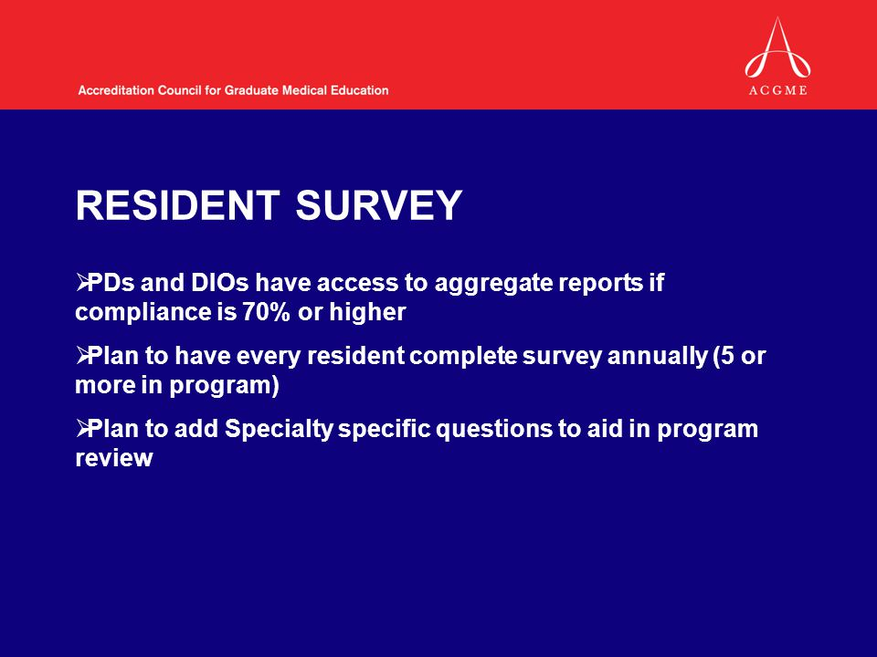 RESIDENT SURVEY  PDs and DIOs have access to aggregate reports if compliance is 70% or higher  Plan to have every resident complete survey annually (5 or more in program)  Plan to add Specialty specific questions to aid in program review