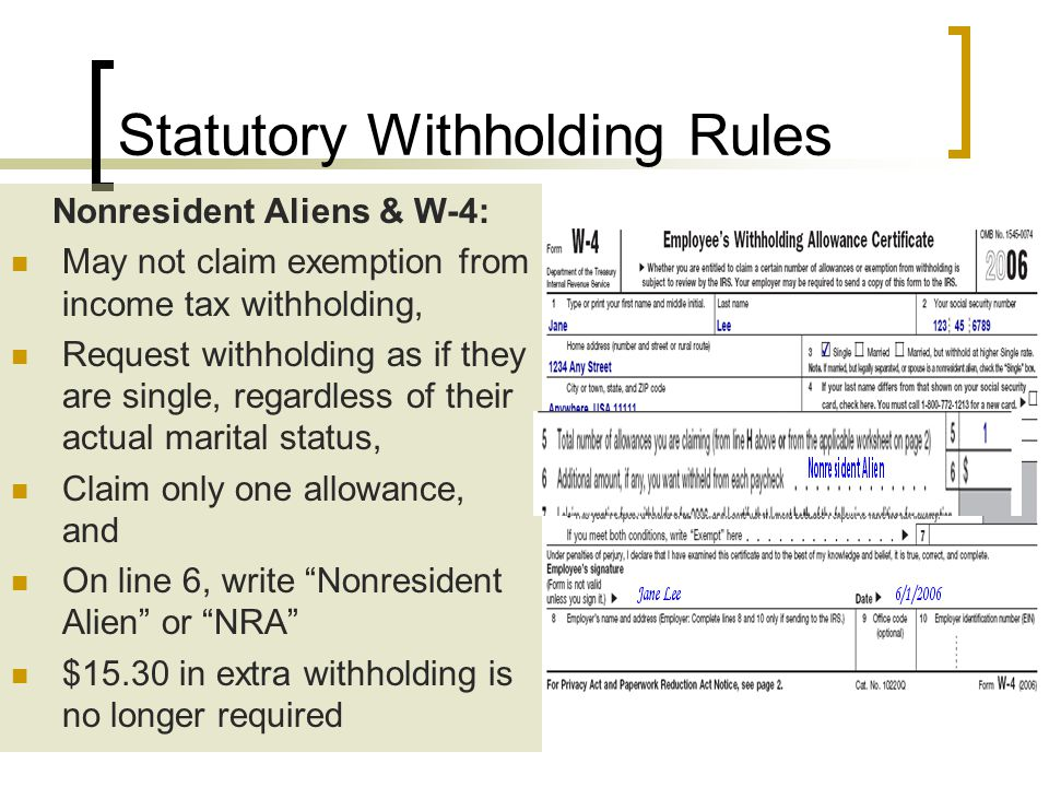 Nonresident Aliens & W-4: May not claim exemption from income tax withholding, Request withholding as if they are single, regardless of their actual marital status, Claim only one allowance, and On line 6, write Nonresident Alien or NRA $15.30 in extra withholding is no longer required Statutory Withholding Rules