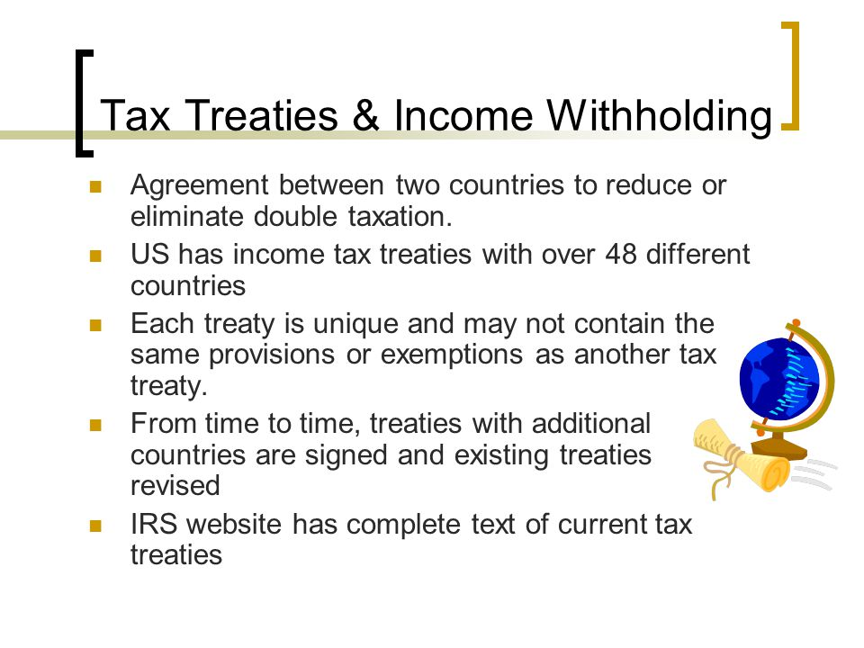 Tax Treaties & Income Withholding Agreement between two countries to reduce or eliminate double taxation.