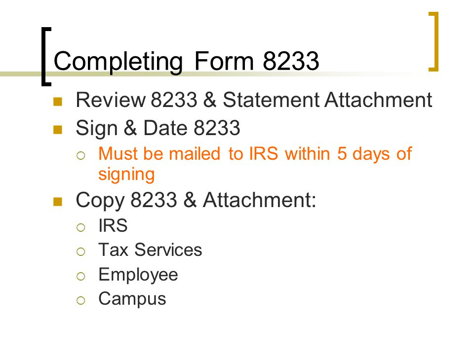 Completing Form 8233 Review 8233 & Statement Attachment Sign & Date 8233  Must be mailed to IRS within 5 days of signing Copy 8233 & Attachment:  IRS  Tax Services  Employee  Campus