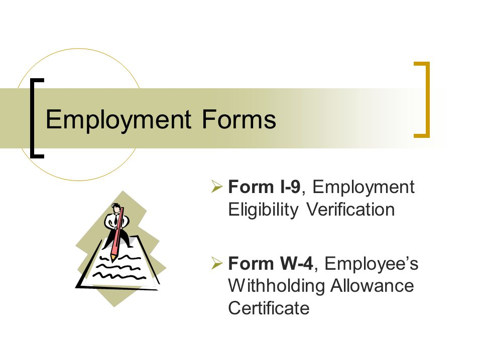 Employment Forms  Form I-9, Employment Eligibility Verification  Form W-4, Employee's Withholding Allowance Certificate