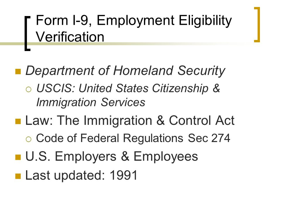Form I-9, Employment Eligibility Verification Department of Homeland Security  USCIS: United States Citizenship & Immigration Services Law: The Immigration & Control Act  Code of Federal Regulations Sec 274 U.S.