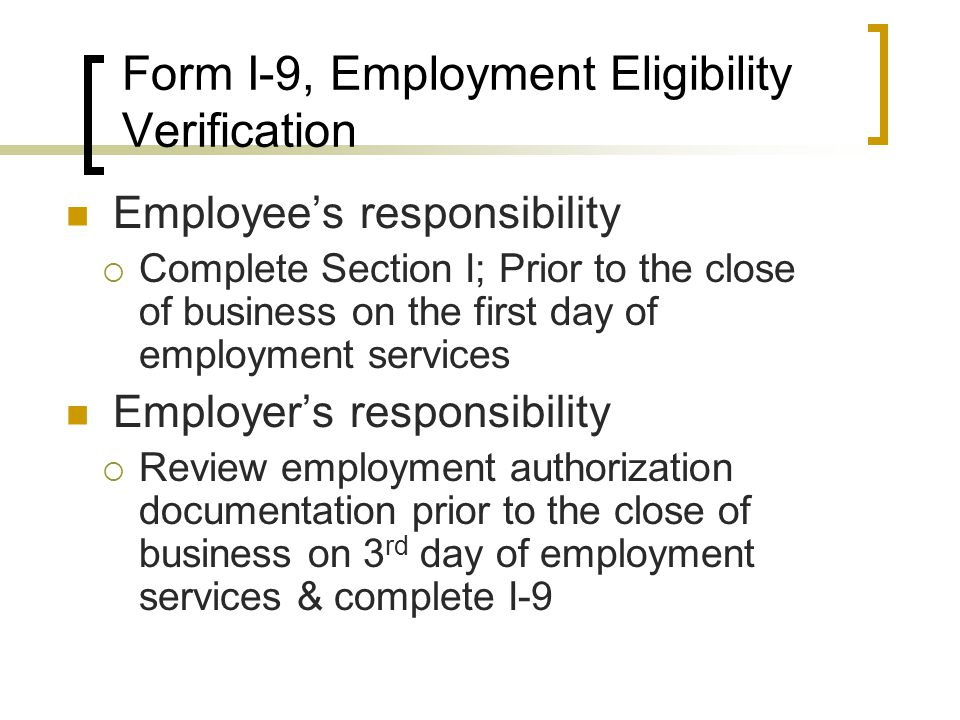 Employee's responsibility  Complete Section I; Prior to the close of business on the first day of employment services Employer's responsibility  Review employment authorization documentation prior to the close of business on 3 rd day of employment services & complete I-9 Form I-9, Employment Eligibility Verification