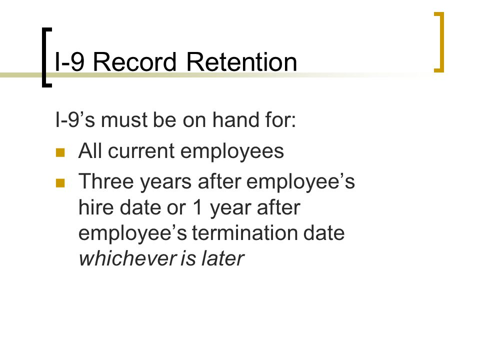 I-9 Record Retention I-9's must be on hand for: All current employees Three years after employee's hire date or 1 year after employee's termination date whichever is later