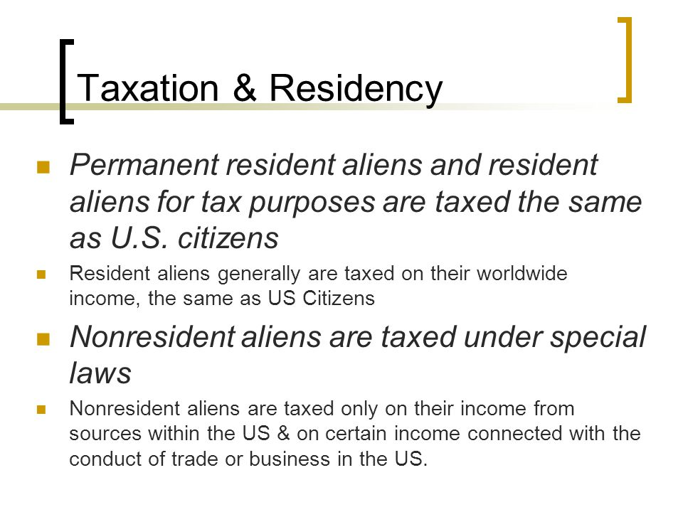 Taxation & Residency Permanent resident aliens and resident aliens for tax purposes are taxed the same as U.S.
