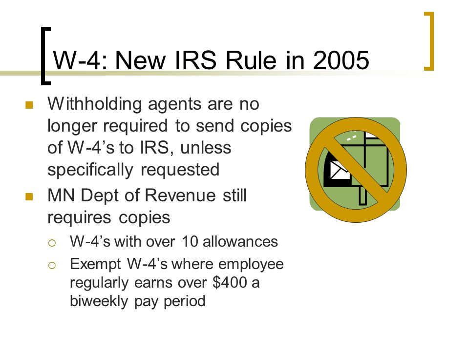 W-4: New IRS Rule in 2005 Withholding agents are no longer required to send copies of W-4's to IRS, unless specifically requested MN Dept of Revenue still requires copies  W-4's with over 10 allowances  Exempt W-4's where employee regularly earns over $400 a biweekly pay period
