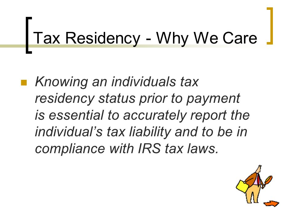Tax Residency - Why We Care Knowing an individuals tax residency status prior to payment is essential to accurately report the individual's tax liability and to be in compliance with IRS tax laws.