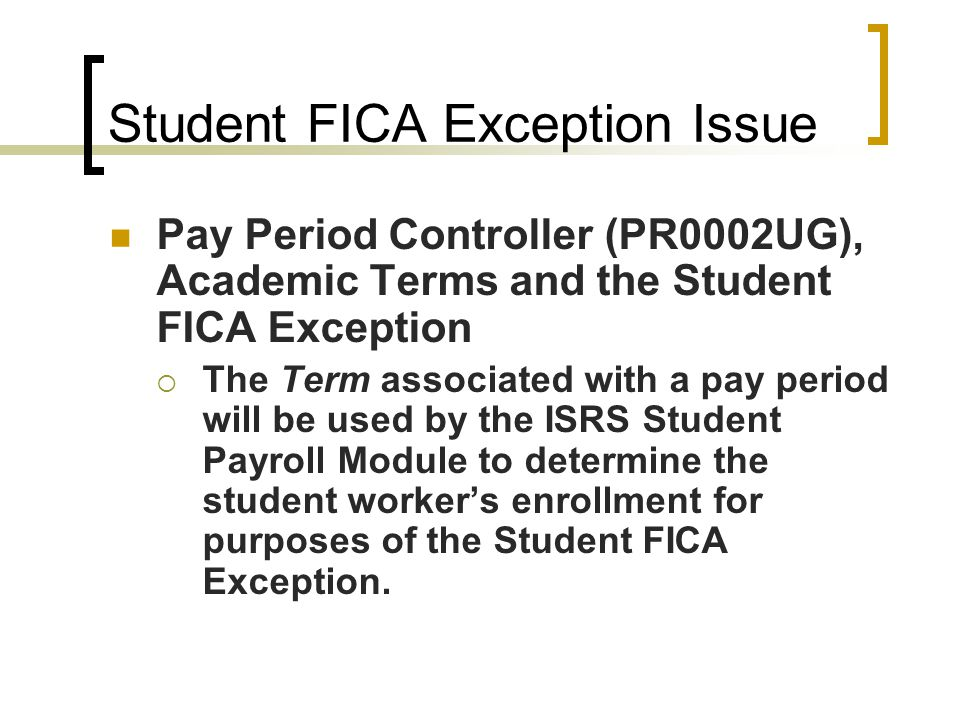 Student FICA Exception Issue Pay Period Controller (PR0002UG), Academic Terms and the Student FICA Exception  The Term associated with a pay period will be used by the ISRS Student Payroll Module to determine the student worker's enrollment for purposes of the Student FICA Exception.