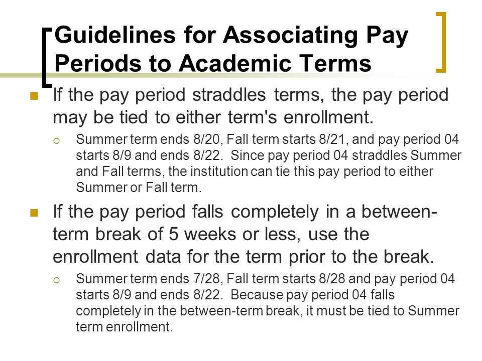 Guidelines for Associating Pay Periods to Academic Terms If the pay period straddles terms, the pay period may be tied to either term s enrollment.