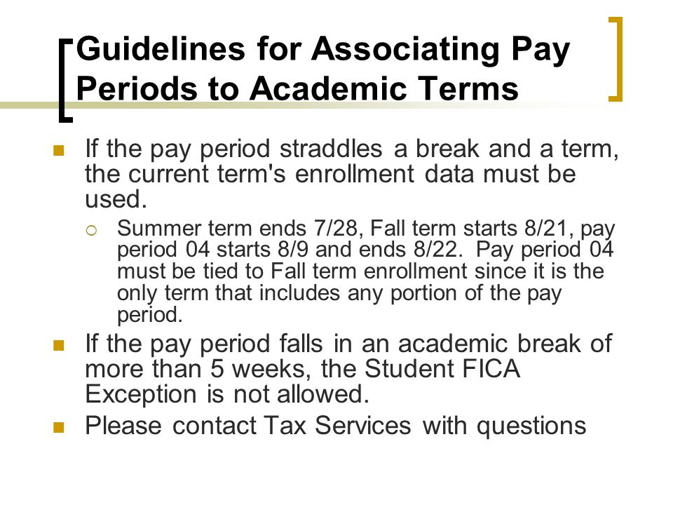 Guidelines for Associating Pay Periods to Academic Terms If the pay period straddles a break and a term, the current term s enrollment data must be used.