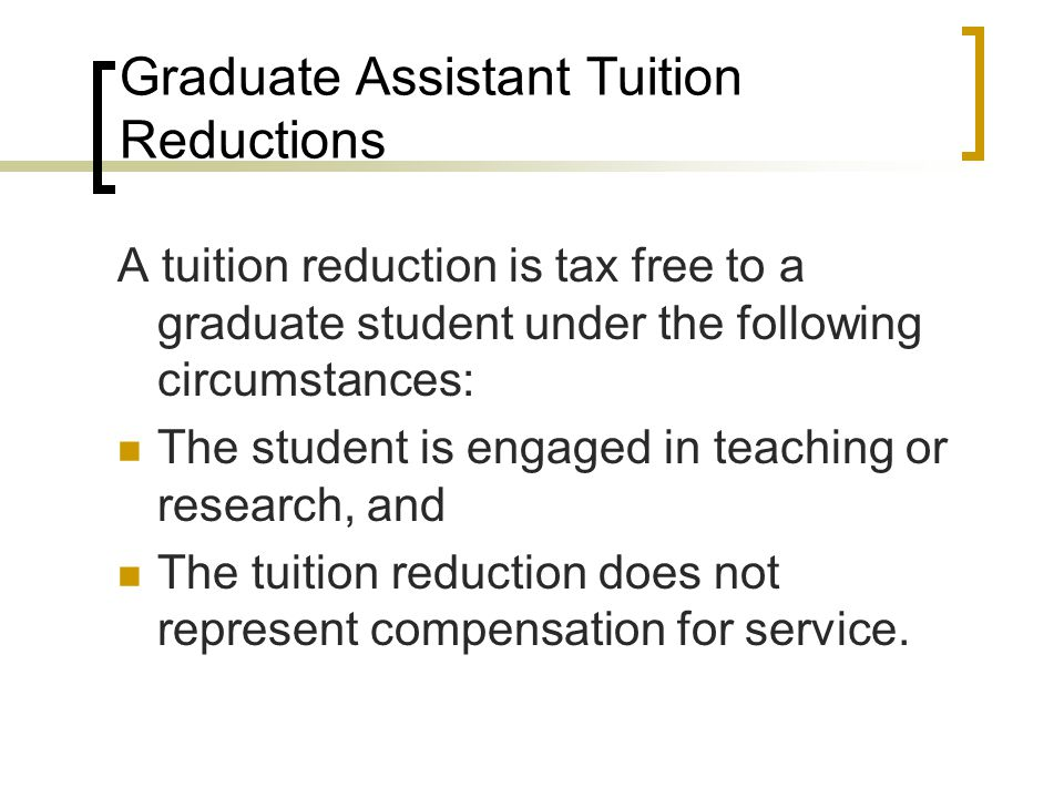 Graduate Assistant Tuition Reductions A tuition reduction is tax free to a graduate student under the following circumstances: The student is engaged in teaching or research, and The tuition reduction does not represent compensation for service.