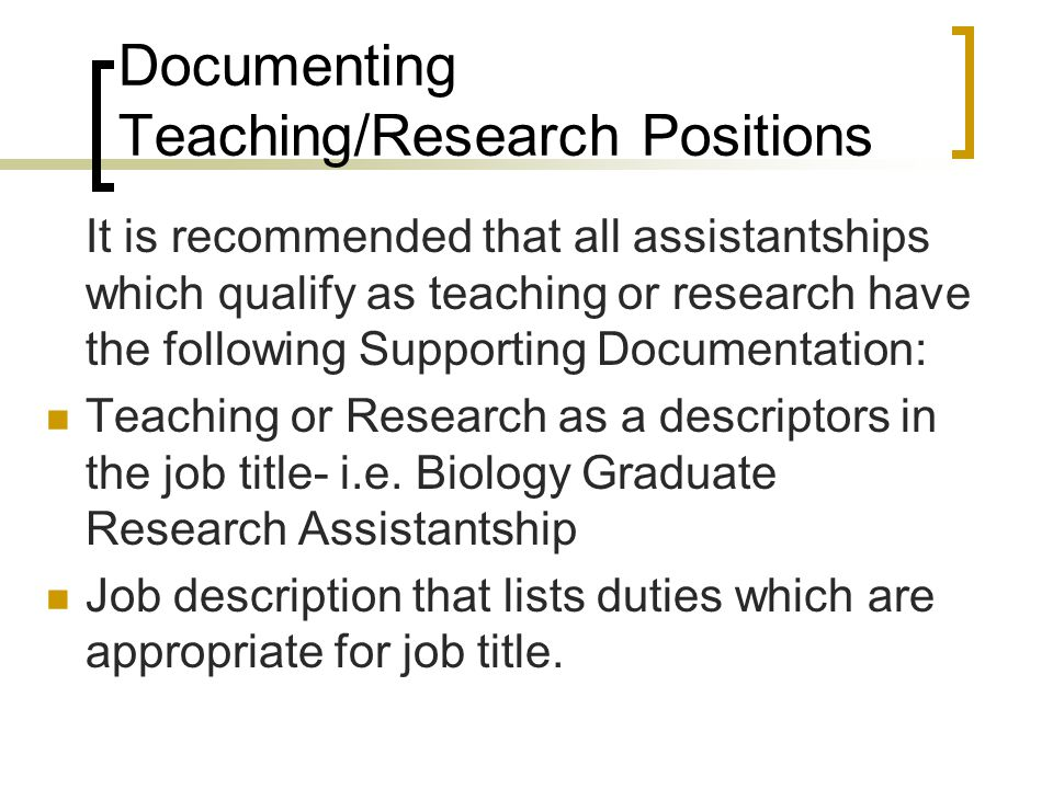Documenting Teaching/Research Positions It is recommended that all assistantships which qualify as teaching or research have the following Supporting Documentation: Teaching or Research as a descriptors in the job title- i.e.