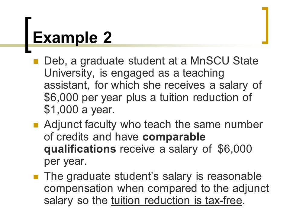 Example 2 Deb, a graduate student at a MnSCU State University, is engaged as a teaching assistant, for which she receives a salary of $6,000 per year plus a tuition reduction of $1,000 a year.