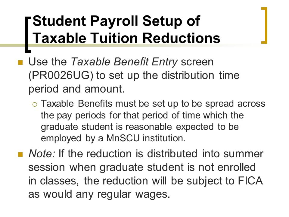 Student Payroll Setup of Taxable Tuition Reductions Use the Taxable Benefit Entry screen (PR0026UG) to set up the distribution time period and amount.