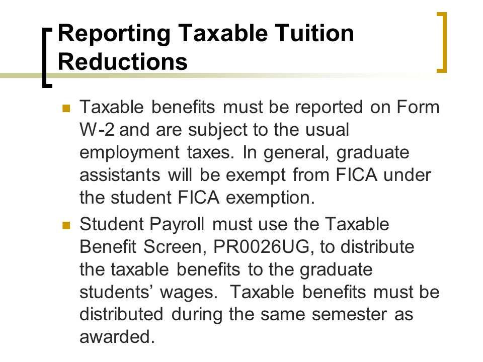 Reporting Taxable Tuition Reductions Taxable benefits must be reported on Form W-2 and are subject to the usual employment taxes.