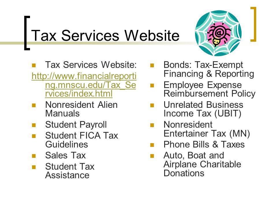 Tax Services Website Tax Services Website: http://www.financialreporti ng.mnscu.edu/Tax_Se rvices/index.html Nonresident Alien Manuals Student Payroll Student FICA Tax Guidelines Sales Tax Student Tax Assistance Bonds: Tax-Exempt Financing & Reporting Employee Expense Reimbursement Policy Unrelated Business Income Tax (UBIT) Nonresident Entertainer Tax (MN) Phone Bills & Taxes Auto, Boat and Airplane Charitable Donations