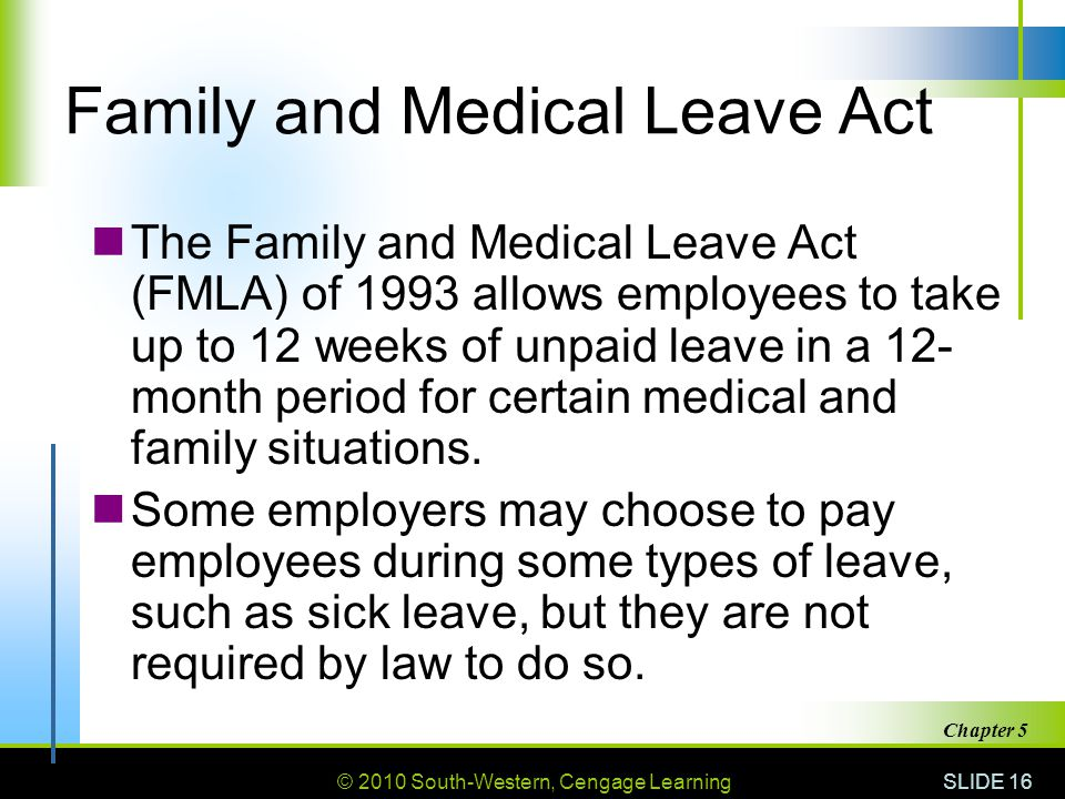 © 2010 South-Western, Cengage Learning SLIDE 16 Chapter 5 Family and Medical Leave Act The Family and Medical Leave Act (FMLA) of 1993 allows employee