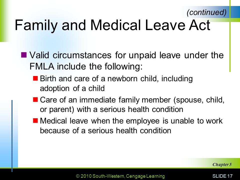 © 2010 South-Western, Cengage Learning SLIDE 17 Chapter 5 Family and Medical Leave Act Valid circumstances for unpaid leave under the FMLA include the following: Birth and care of a newborn child, including adoption of a child Care of an immediate family member (spouse, child, or parent) with a serious health condition Medical leave when the employee is unable to work because of a serious health condition (continued)