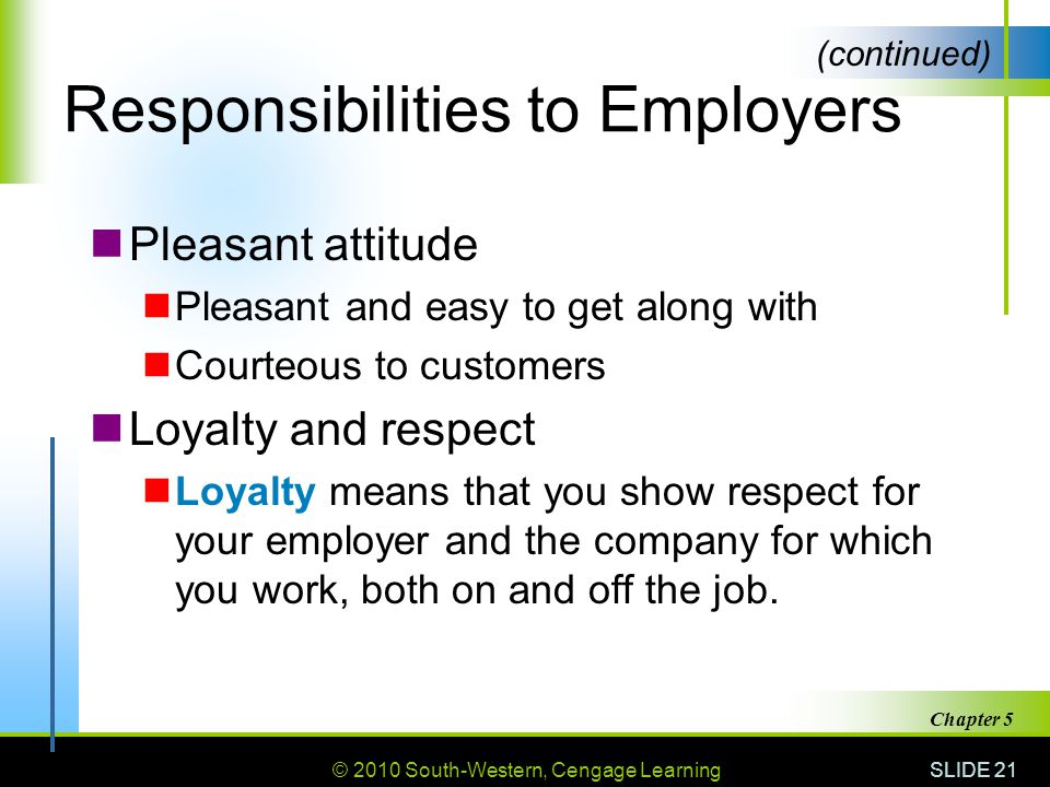 © 2010 South-Western, Cengage Learning SLIDE 21 Chapter 5 Responsibilities to Employers Pleasant attitude Pleasant and easy to get along with Courteous to customers Loyalty and respect Loyalty means that you show respect for your employer and the company for which you work, both on and off the job.