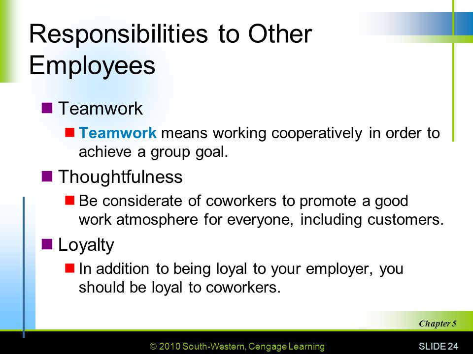 © 2010 South-Western, Cengage Learning SLIDE 24 Chapter 5 Responsibilities to Other Employees Teamwork Teamwork means working cooperatively in order to achieve a group goal.