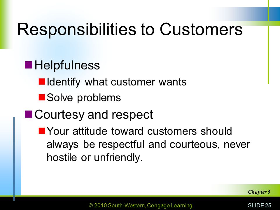 © 2010 South-Western, Cengage Learning SLIDE 25 Chapter 5 Responsibilities to Customers Helpfulness Identify what customer wants Solve problems Courte