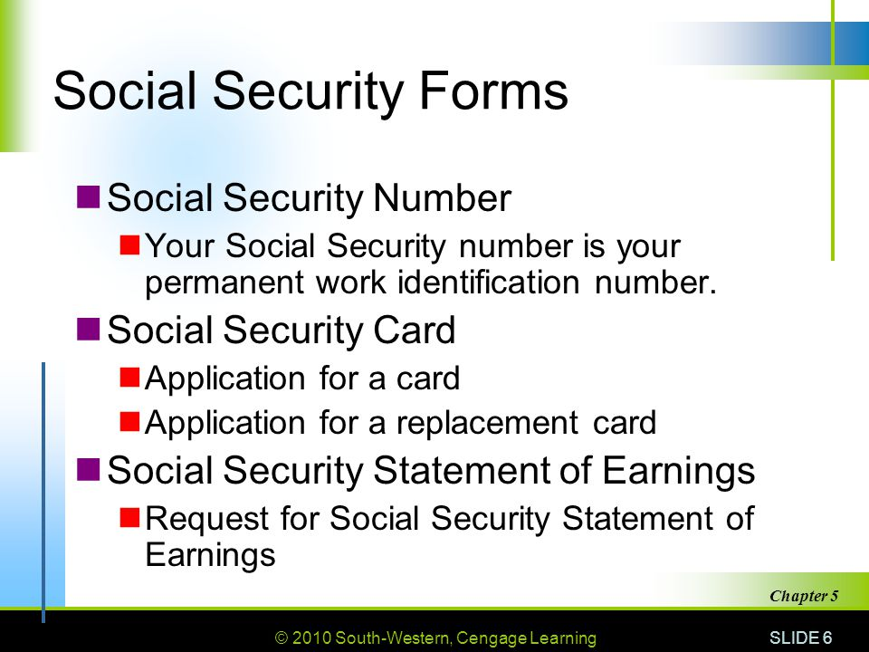 © 2010 South-Western, Cengage Learning SLIDE 6 Chapter 5 Social Security Forms Social Security Number Your Social Security number is your permanent wo
