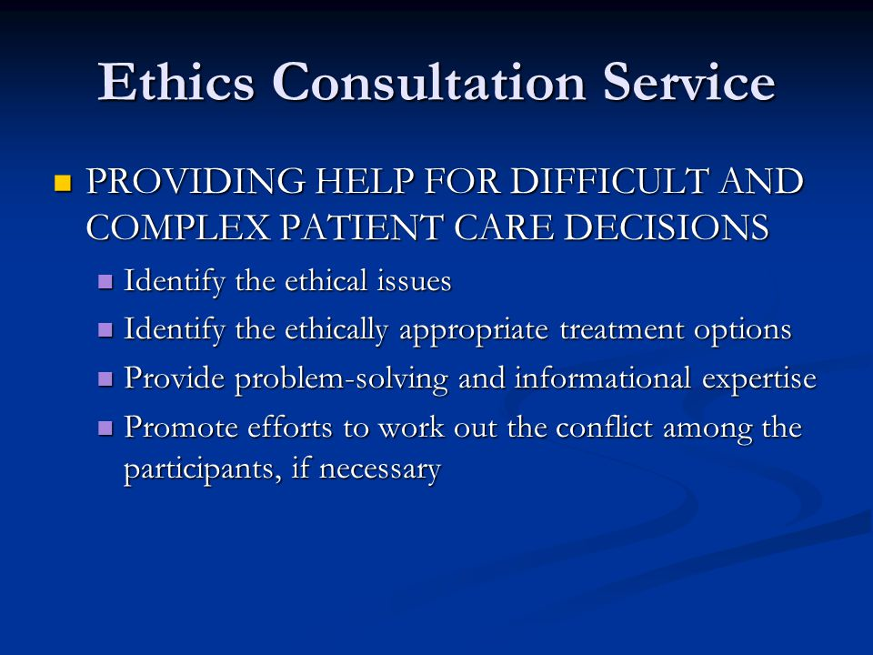 Ethics Consultation Service PROVIDING HELP FOR DIFFICULT AND COMPLEX PATIENT CARE DECISIONS PROVIDING HELP FOR DIFFICULT AND COMPLEX PATIENT CARE DECI