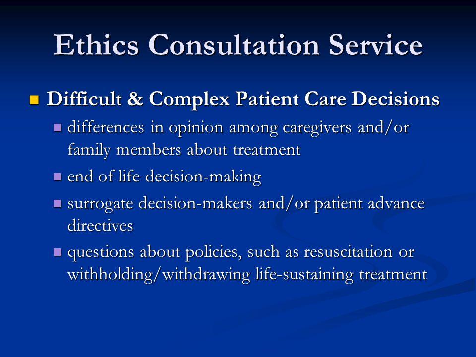 Ethics Consultation Service Difficult & Complex Patient Care Decisions Difficult & Complex Patient Care Decisions differences in opinion among caregiv