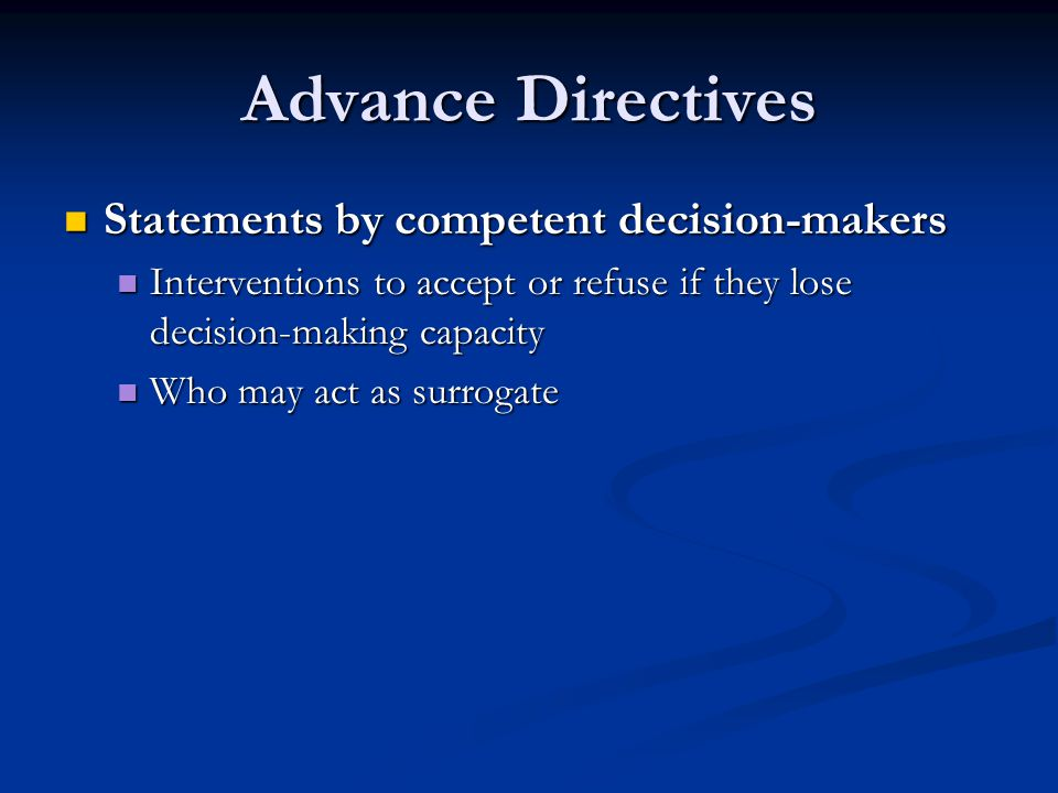 Advance Directives Statements by competent decision-makers Statements by competent decision-makers Interventions to accept or refuse if they lose deci