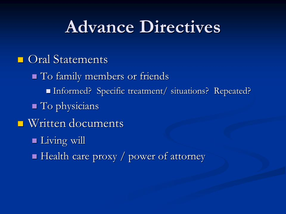 Advance Directives Oral Statements Oral Statements To family members or friends To family members or friends Informed? Specific treatment/ situations?