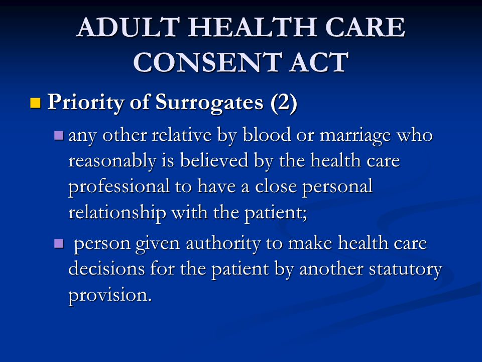ADULT HEALTH CARE CONSENT ACT Priority of Surrogates (2) Priority of Surrogates (2) any other relative by blood or marriage who reasonably is believed