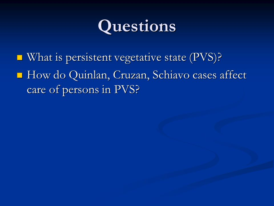 Questions What is persistent vegetative state (PVS)? What is persistent vegetative state (PVS)? How do Quinlan, Cruzan, Schiavo cases affect care of p