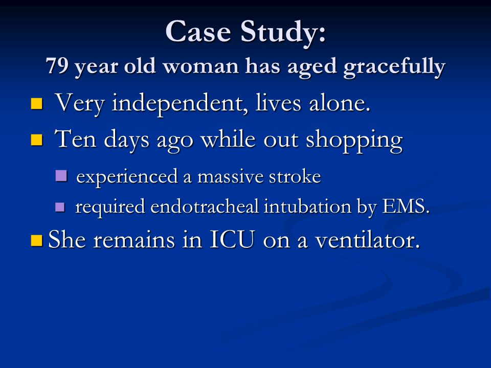 Case Study: 79 year old woman has aged gracefully No advance directive.